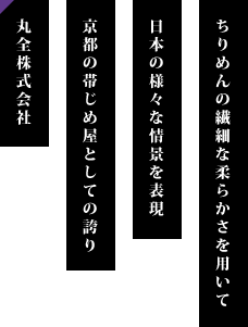 ちりめんの繊細な柔らかさを用いて 日本の様々な情景を表現 京都の帯じめ屋としての誇り 丸全株式会社